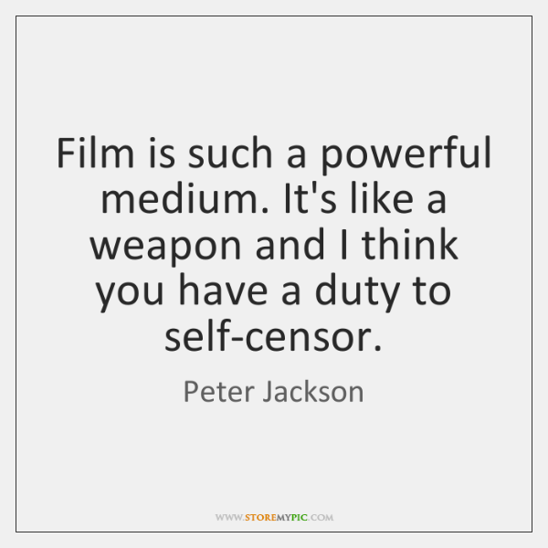 Film is such a powerful medium. It's like a weapon and I ...