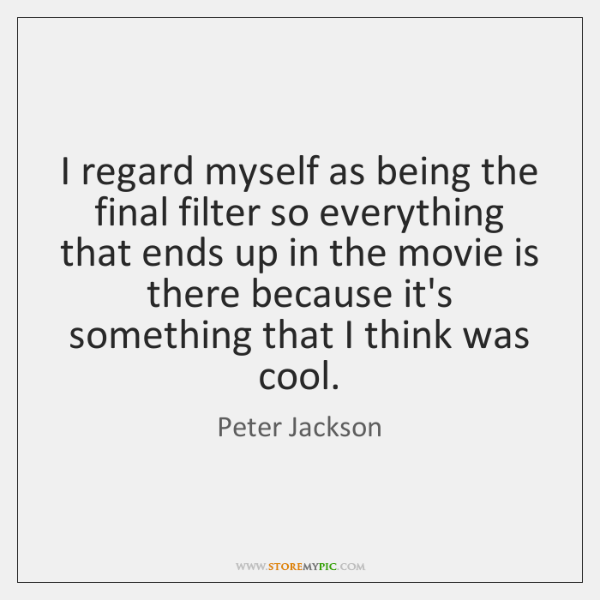 I regard myself as being the final filter so everything that ends ...