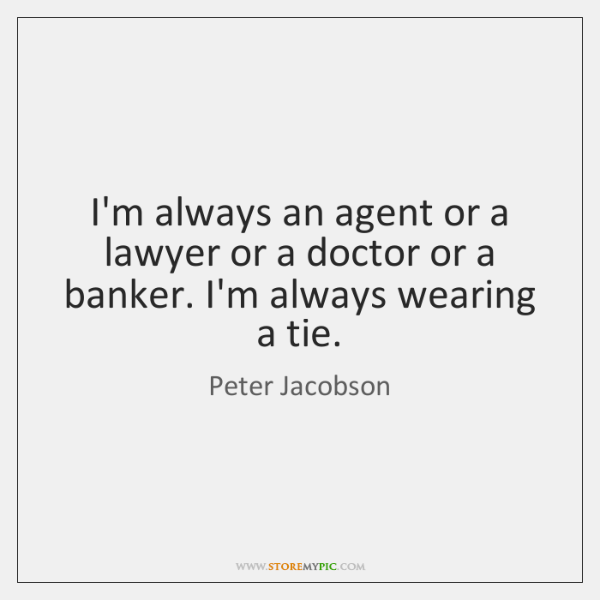 I'm always an agent or a lawyer or a doctor or a ...