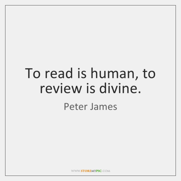 To read is human, to review is divine.