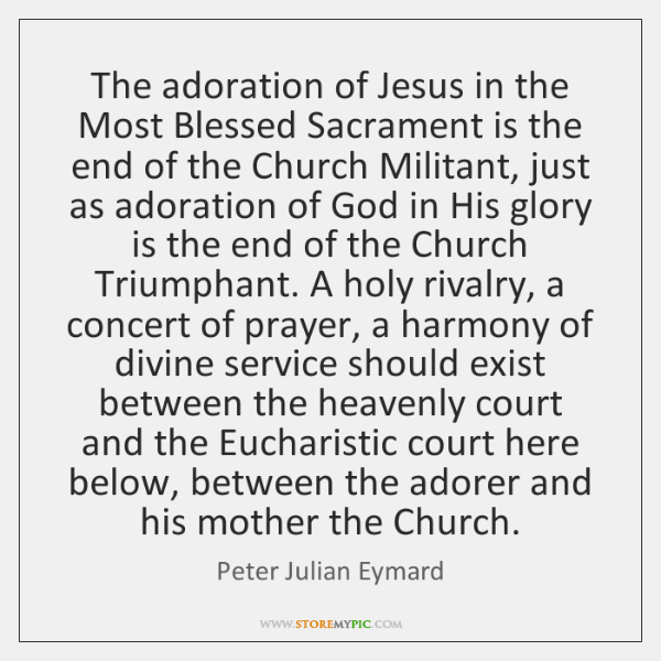 The adoration of Jesus in the Most Blessed Sacrament is the end ...
