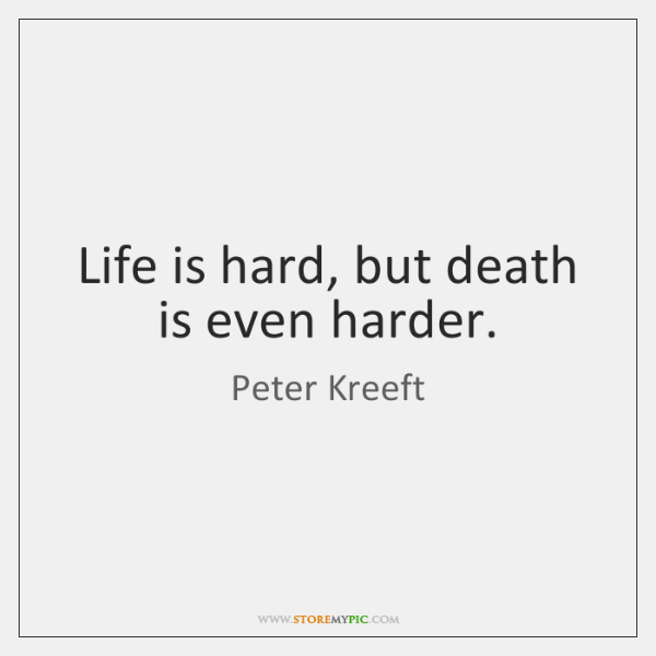 Life is hard, but death is even harder.