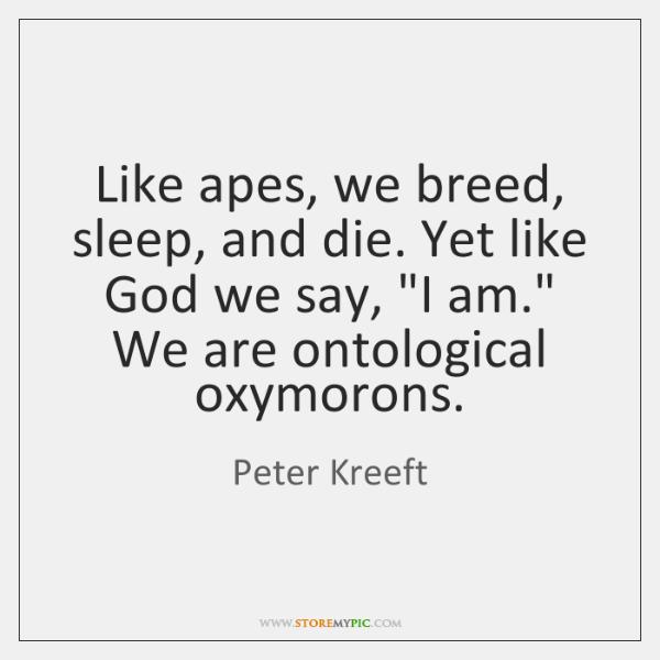 """Like apes, we breed, sleep, and die. Yet like God we say, """"..."""