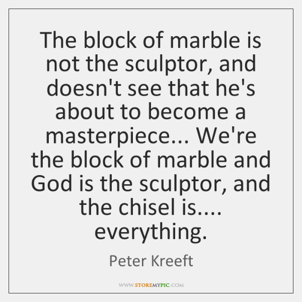 The block of marble is not the sculptor, and doesn't see that ...