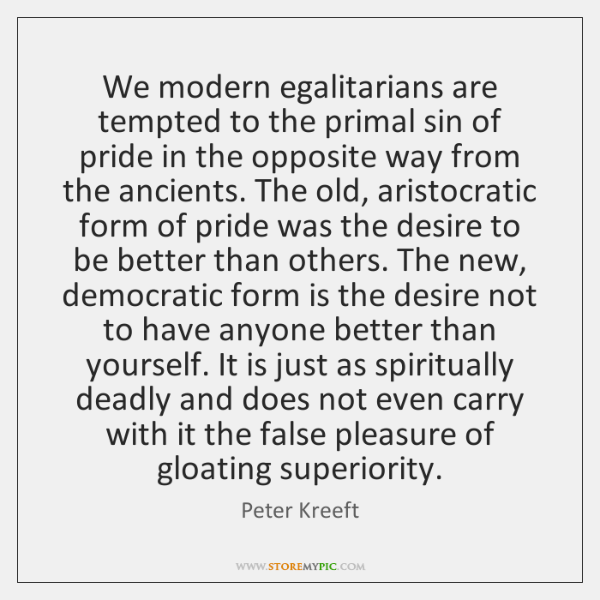 We modern egalitarians are tempted to the primal sin of pride in ...