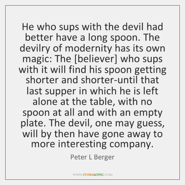 He who sups with the devil had better have a long spoon. ...