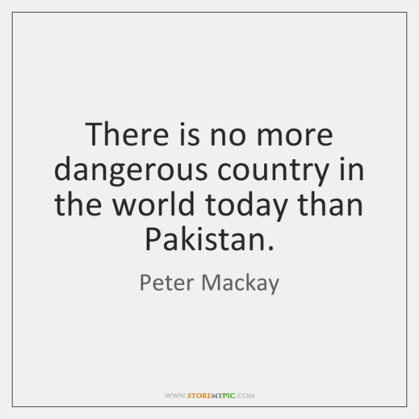 There is no more dangerous country in the world today than Pakistan.