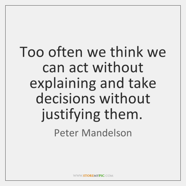 Too often we think we can act without explaining and take decisions ...