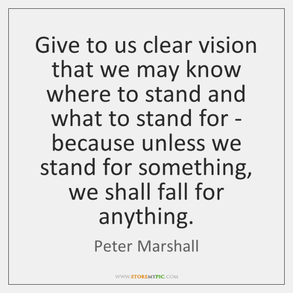 Give to us clear vision that we may know where to stand ...