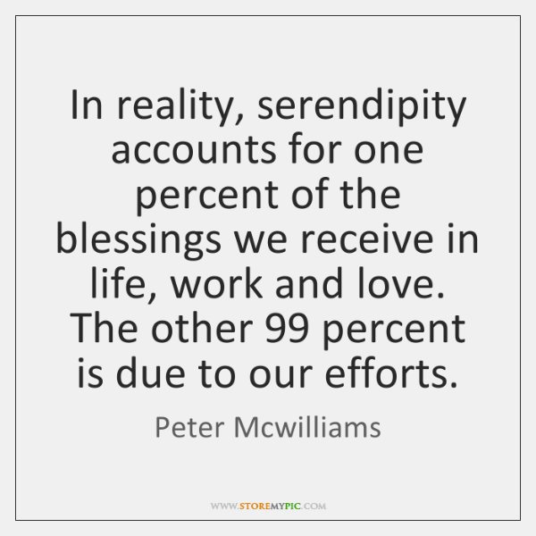 In reality, serendipity accounts for one percent of the blessings we receive ...