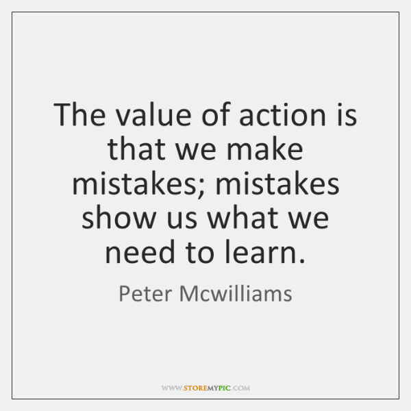 The value of action is that we make mistakes; mistakes show us ...