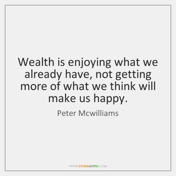 Wealth is enjoying what we already have, not getting more of what ...