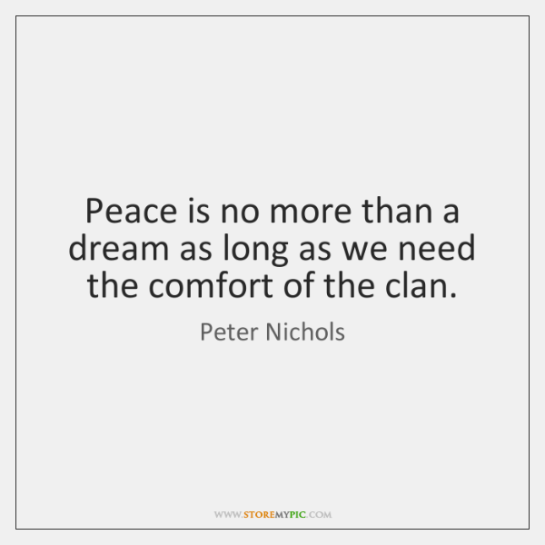 Peace is no more than a dream as long as we need ...