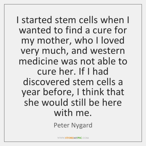 I started stem cells when I wanted to find a cure for ...