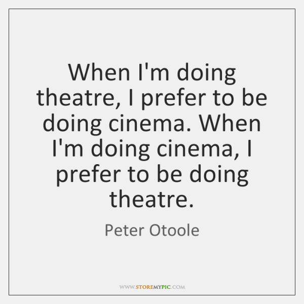 When I'm doing theatre, I prefer to be doing cinema. When I'm ...