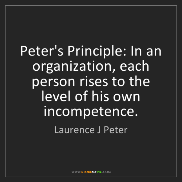 Laurence J Peter: Peter's Principle: In an organization, each person rises...