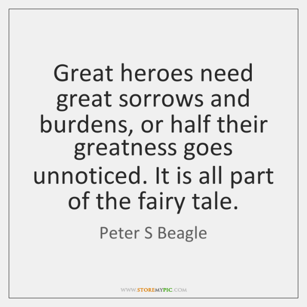 Great heroes need great sorrows and burdens, or half their greatness goes ...