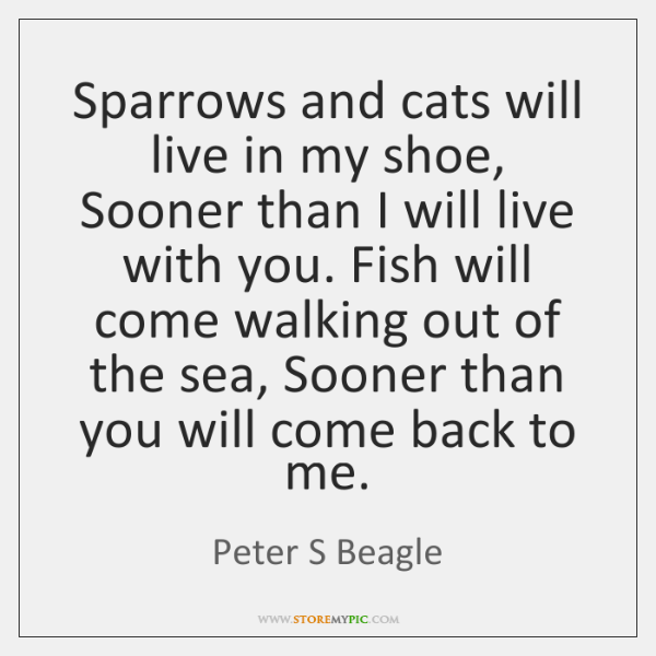 Sparrows and cats will live in my shoe, Sooner than I will ...