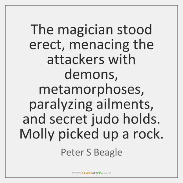 The magician stood erect, menacing the attackers with demons, metamorphoses, paralyzing ailments, ..