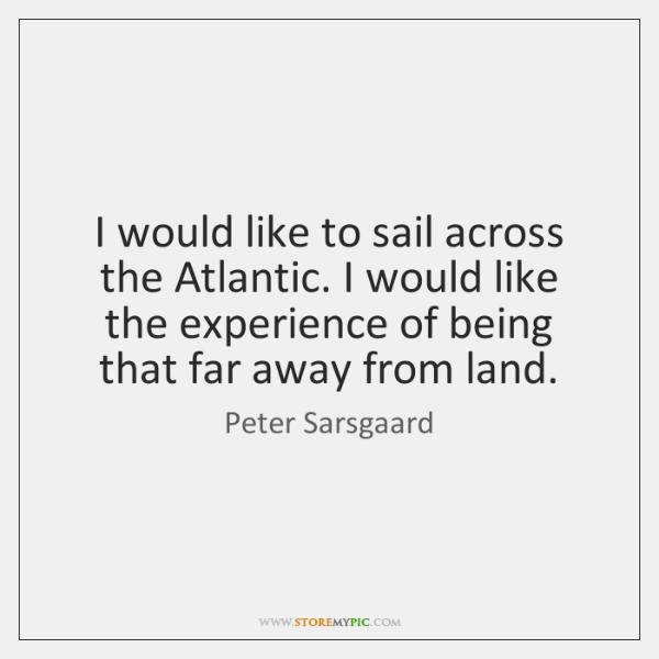 I would like to sail across the Atlantic. I would like the ...