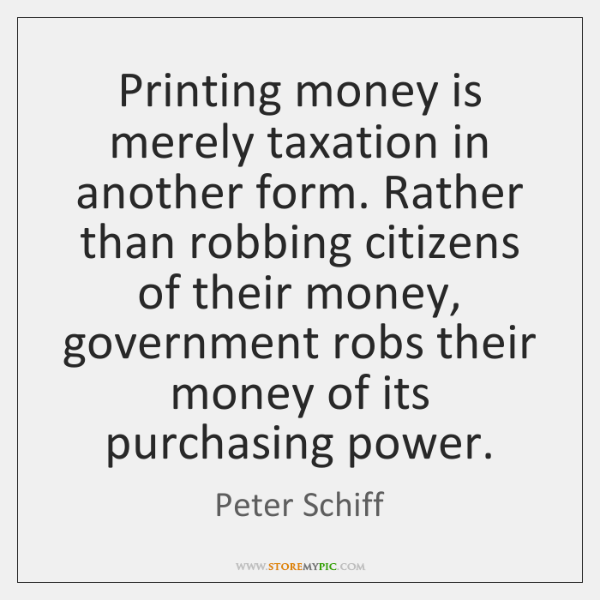 Printing money is merely taxation in another form. Rather than robbing citizens ...