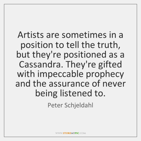 Artists are sometimes in a position to tell the truth, but they're ...