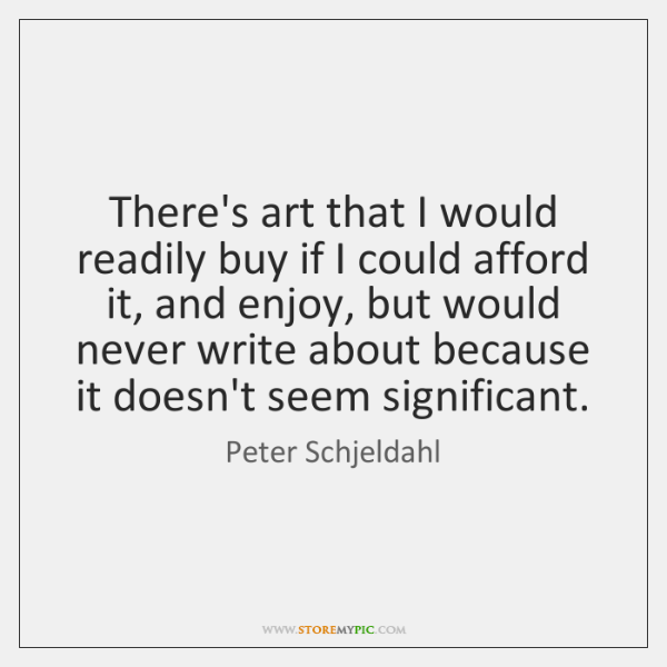 There's art that I would readily buy if I could afford it, ...