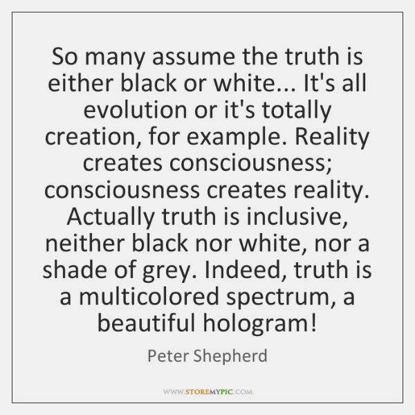 So many assume the truth is either black or white... It's all ...