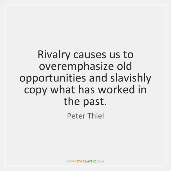 Rivalry causes us to overemphasize old opportunities and slavishly copy what has ...