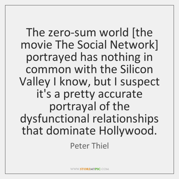 The zero-sum world [the movie The Social Network] portrayed has nothing in ...