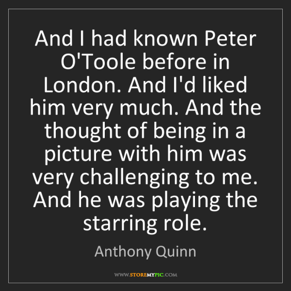 Anthony Quinn: And I had known Peter O'Toole before in London. And I'd...
