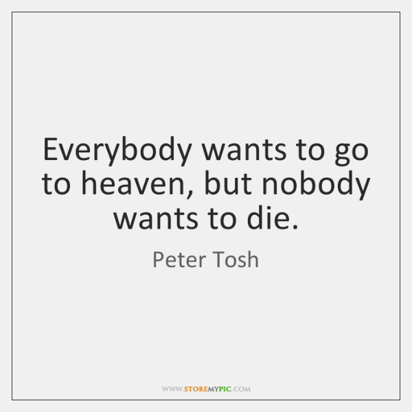 Everybody wants to go to heaven, but nobody wants to die.