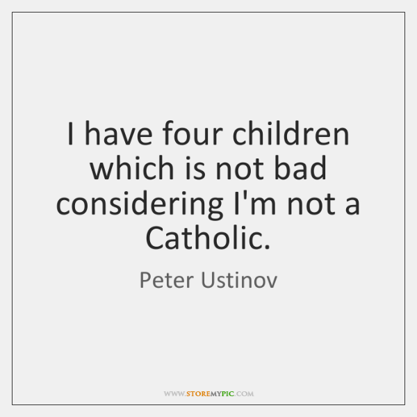 I have four children which is not bad considering I'm not a ...