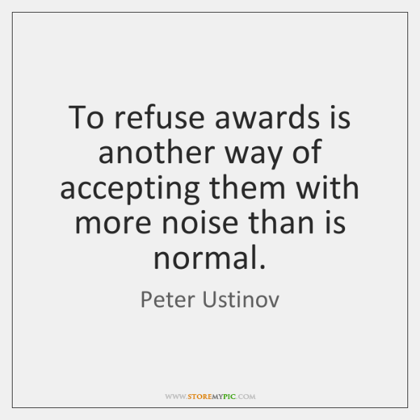 To refuse awards is another way of accepting them with more noise ...