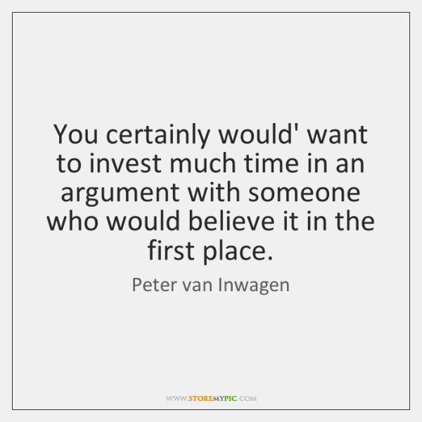 You certainly would' want to invest much time in an argument with ...