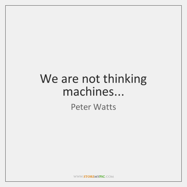 We are not thinking machines...