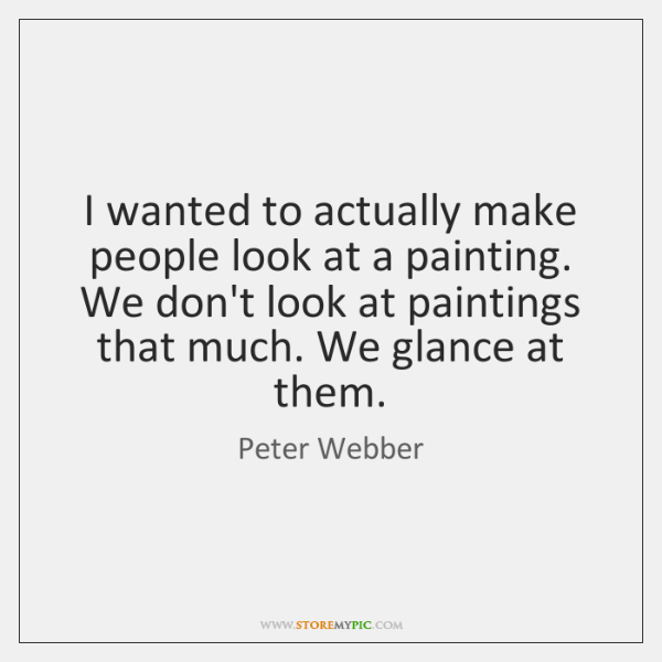 I wanted to actually make people look at a painting. We don't ...