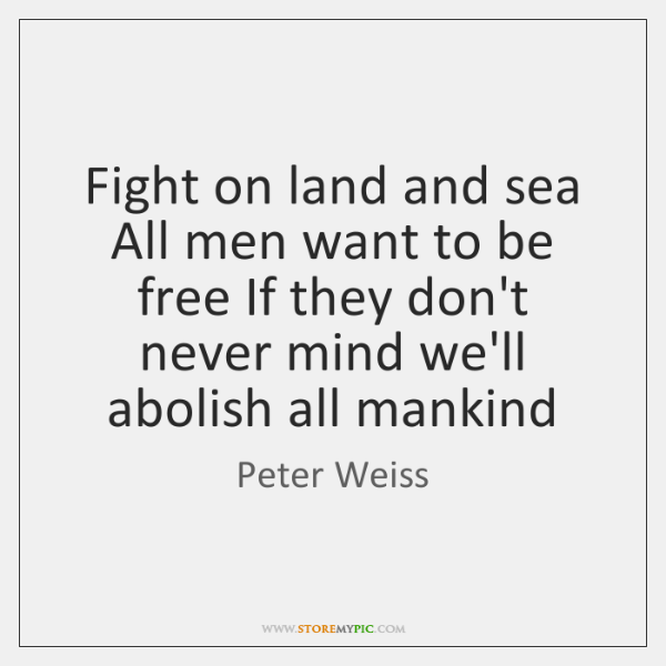 Fight on land and sea All men want to be free If ...