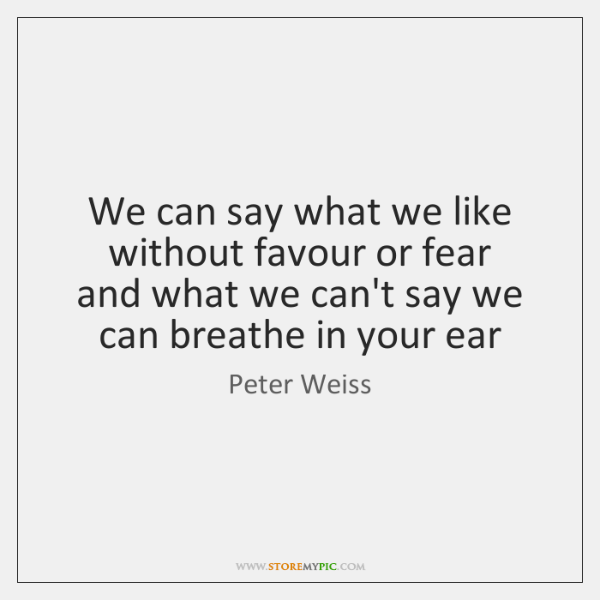 We can say what we like without favour or fear   and what ...