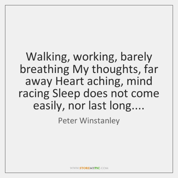Walking, working, barely breathing My thoughts, far away Heart aching, mind racing ...
