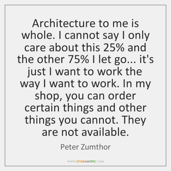 Architecture to me is whole. I cannot say I only care about ...