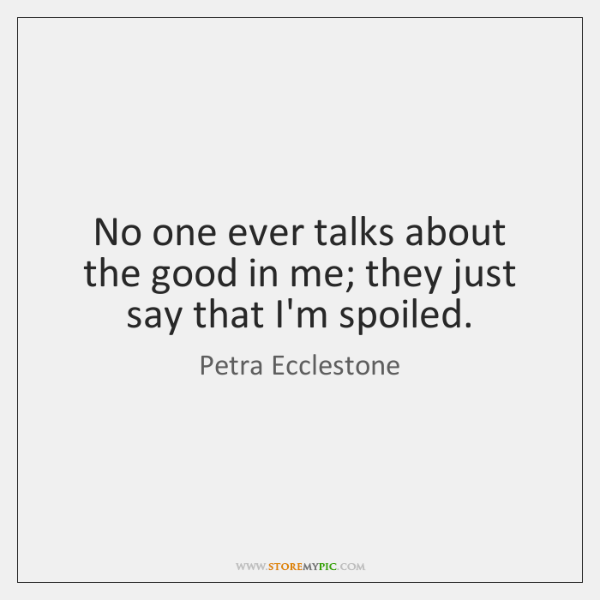 No one ever talks about the good in me; they just say ...