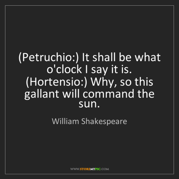 William Shakespeare: (Petruchio:) It shall be what o'clock I say it is. (Hortensio:)...