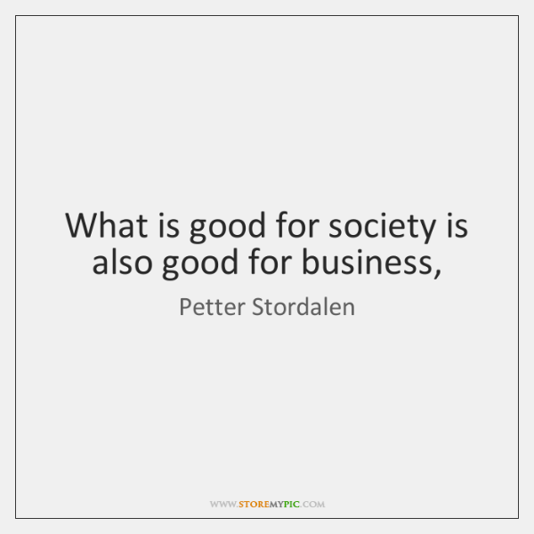 What is good for society is also good for business,