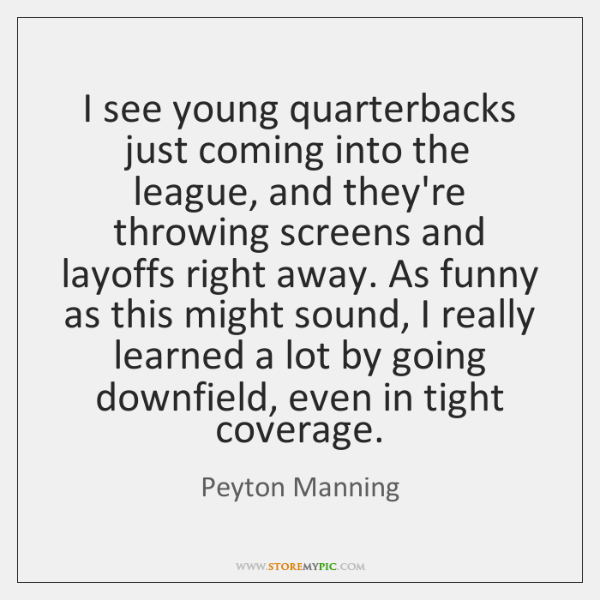 I see young quarterbacks just coming into the league, and they're throwing ...