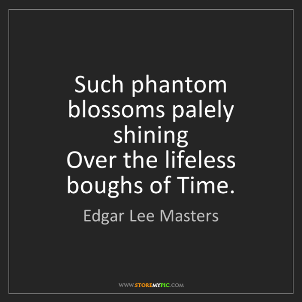 Edgar Lee Masters: Such phantom blossoms palely shining  Over the lifeless...