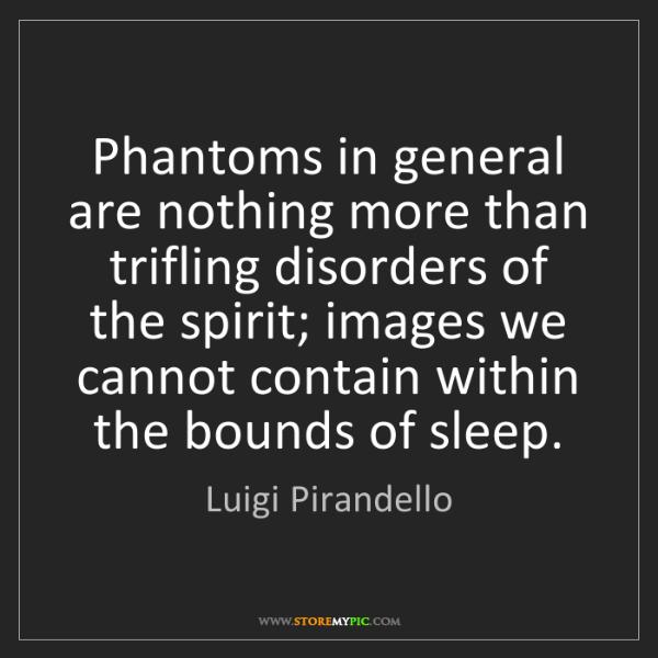 Luigi Pirandello: Phantoms in general are nothing more than trifling disorders...