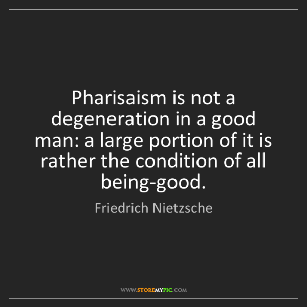 Friedrich Nietzsche: Pharisaism is not a degeneration in a good man: a large...