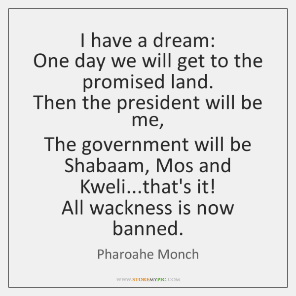 I have a dream:  One day we will get to the promised ...