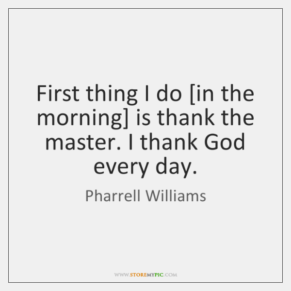 First thing I do [in the morning] is thank the master. I ...